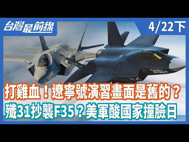 打雞血!遼寧號演習畫面是舊的?  殲31抄襲F35?美軍酸國家撞臉日【台灣最前線】2021.04.22(下)