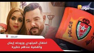 عاجل وبالفيديو: اعتقال الميلودي وزوجته إيمان والقضية عندهم خطيرة..تفاصيل صادمة