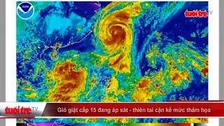 Gió giật cấp 15 đang áp sát – cảnh báo thiên tai cận kề mức thảm họa   Truyền Hình - Báo Tuổi Trẻ