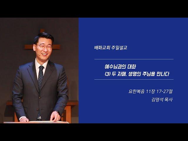 20200322 예수님과의 대화 (3) 두 자매, 생명의 주님을 만나다 (요 11장 17-27절) / 김영석 목사