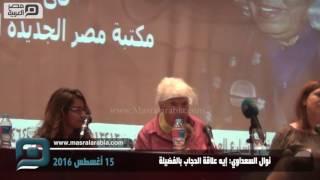 بالفيديو| نوال السعداوي: إيه علاقة الحجاب بالفضيلة؟