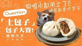 狗喝水吃「土包子」|「包子大賽」正在發燒! 創意吃包,吃包子五招 吹、含、吸、舔、摳。網友笑到並軌!【裡蚵大大 Li Ke Da Da】