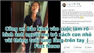Công an Bắc Ninh vào cuộc làm rõ hình ảnh người mẹ trẻ xách con nhỏ vài tháng tuổi lủng lẳng trên...