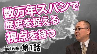 数万年スパンで歴史を捉える視点を持つ【CGS ねずさん 日本の歴史 16-1】