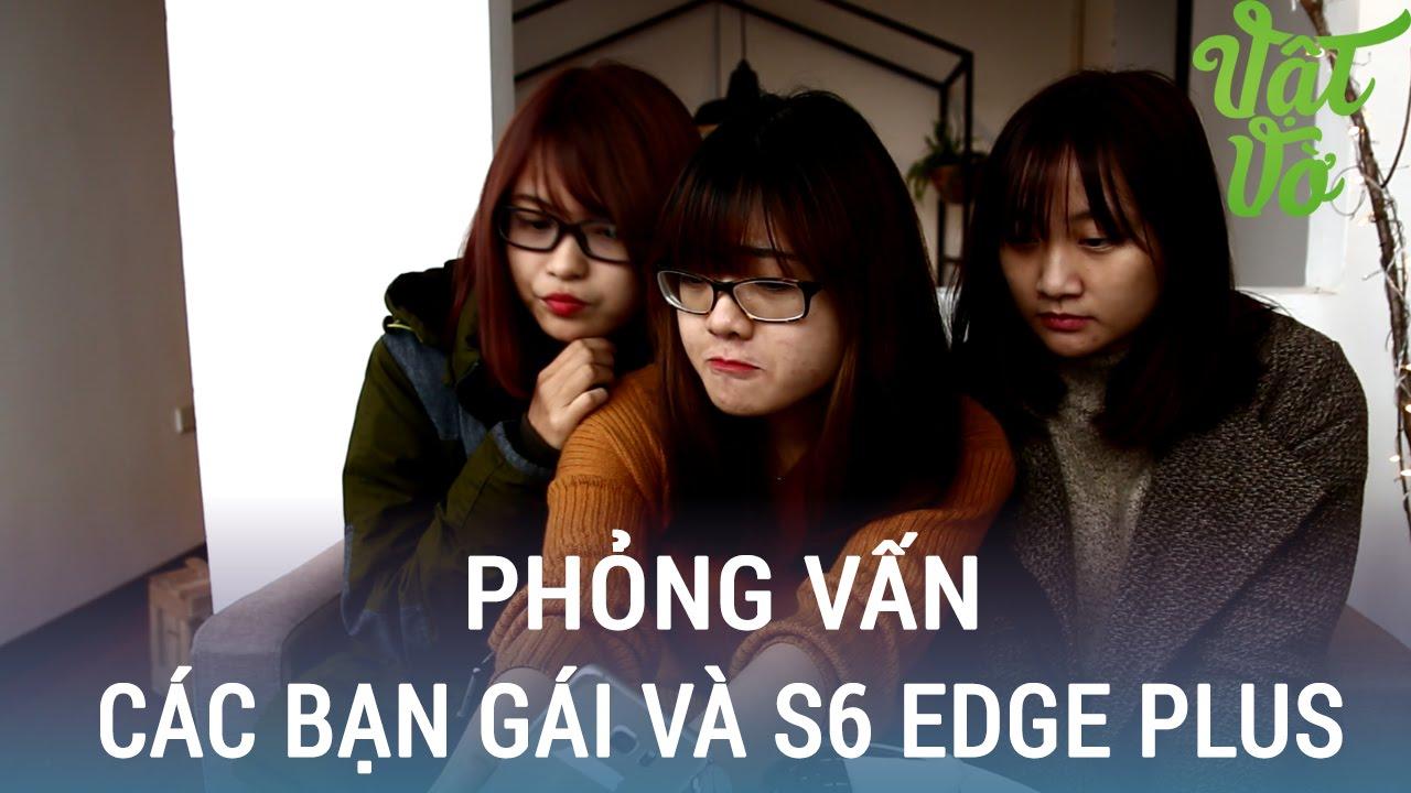 Vật Vờ| Phỏng vấn: Nghe phái nữ nói về S6 Edge Galaxy S6 Edge Plus?