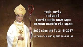Trực tuyến Thánh lễ Truyền chức Giám Mục Đaminh Nguyễn Văn Mạnh - Gp. Đà Lạt