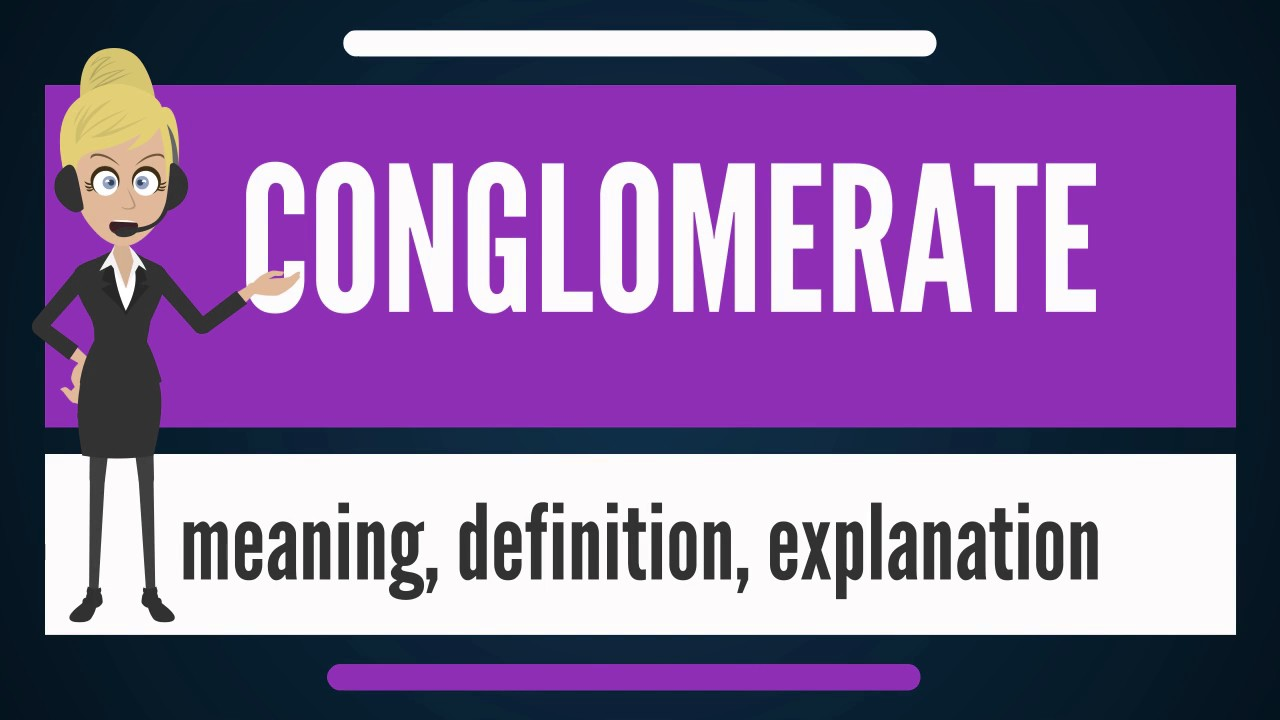 What Is Conglomerate What Does Conglomerate Mean Conglomerate