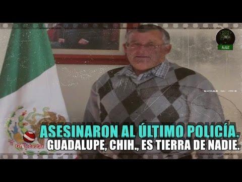 Asesinan al último policía en Guadalupe, Chihuahua  Alcalde desaparece la corporación.
