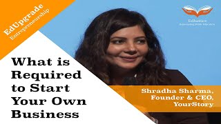 What is Required to Start Your Own Business   Shradha Sharma, Founder and CEO, YourStory   EdUpgrade