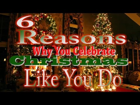 6 Reasons Why You Celebrate Christmas Like You Do
