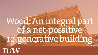 Wood: An Integral Part Of A Net-positive Re-generative Building