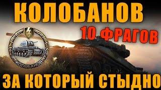КОЛОБАНОВ И 10 ФРАГОВ ЗА КОТОРЫЕ МНЕ СТЫДНО![ World of Tanks ]