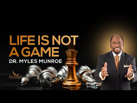 Life is Not A Game | Dr. Myles Munroe