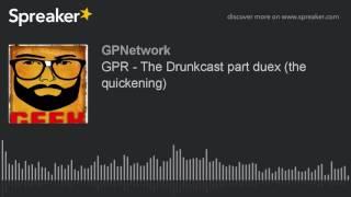 GPR – The Drunkcast part duex (the quickening)