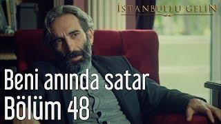 İstanbullu Gelin 48. Bölüm - Beni Anında Satar