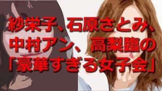 紗栄子、石原さとみ、中村アン、高梨臨の「豪華すぎる女子会」 紗栄子が...