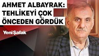 Albayrak Grubu Y.K. Başkanı Ahmet Albayrak: TEHLİKEYİ ÇOK ÖNCEDEN GÖRDÜK