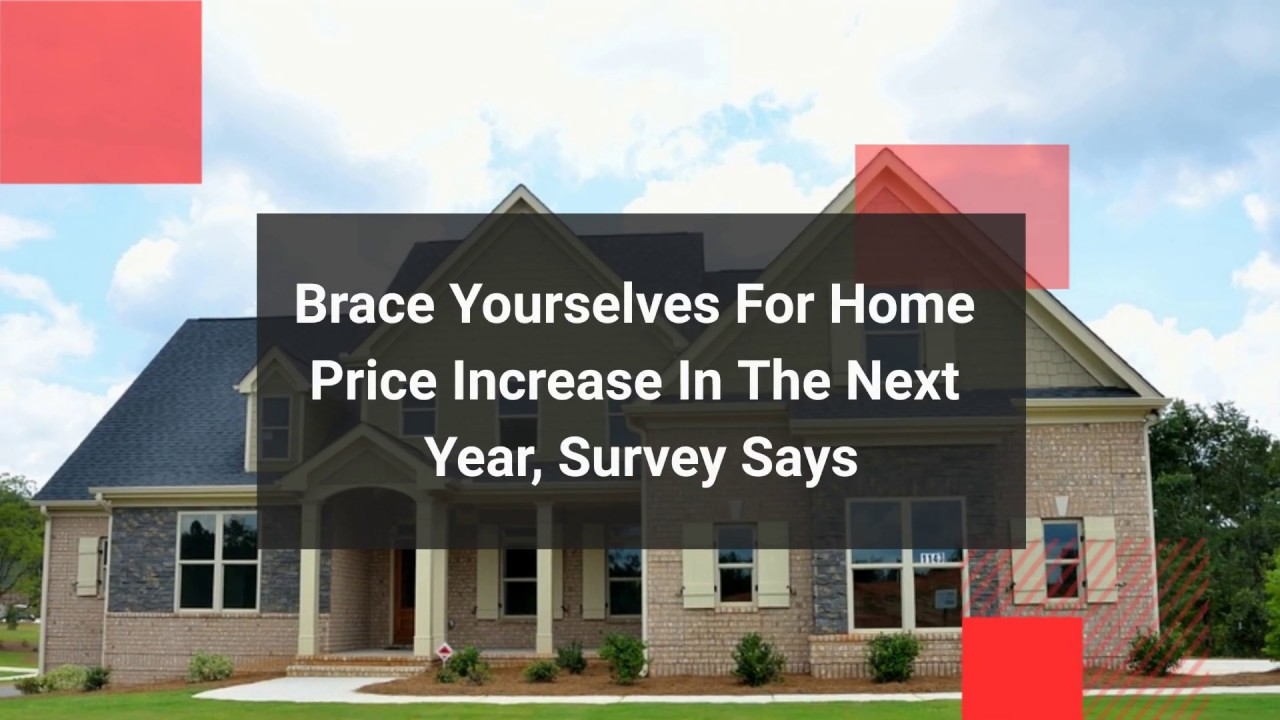 Brace Yourselves For Home Price Increase In The Next Year, Survey Says