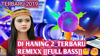 DJ HANING 2 TERBARU [[REMIXX FULL BASS]] 2019
