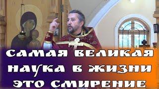 Самая великая наука в жизни, это смирение. Священник Игорь Сильченков