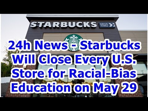 24h News - Starbucks Will Close Every U.S. Store for Racial-Bias Education on May 29