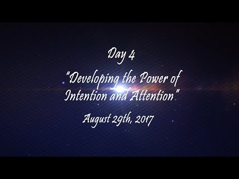 """Day 4 - """"Developing the Power of Intention and Attention""""  - August 29th, 2017"""