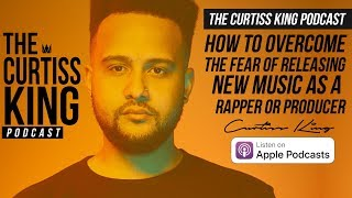 How To Overcome The Fear Of Releasing Your Music | The Curtiss King Podcast