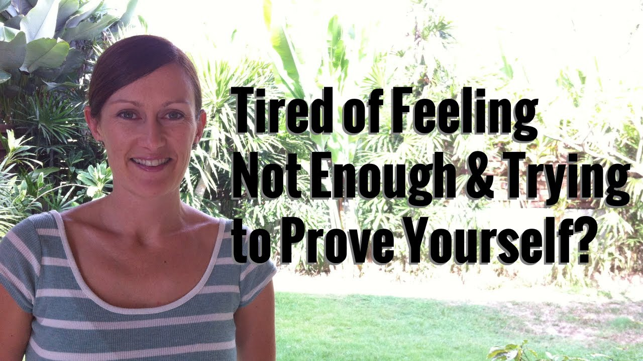 Tired Of Feeling Not Enough & Trying To Prove Yourself
