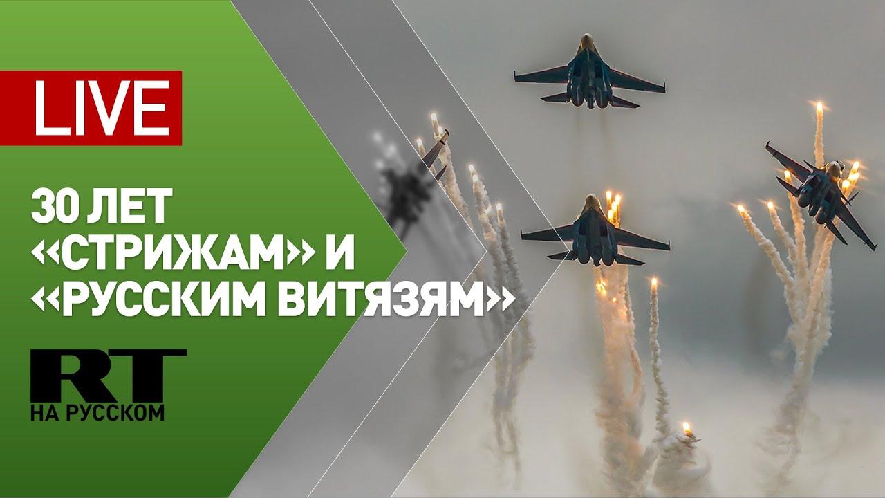 Праздник в честь 30-летия пилотажных групп «Русские витязи» и «Стрижи» — LIVE