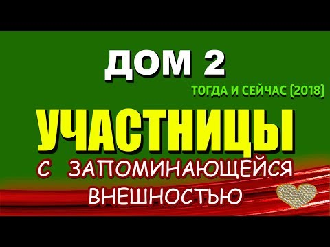 ДОМ 2: Участницы с ЗАПОМИНАЮЩЕЙСЯ внешностью - ТОГДА и СЕЙЧАС (2018)
