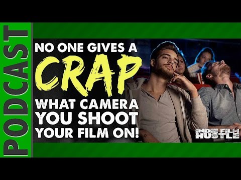 No One Gives a S*IT  What Camera You Shoot Your Indie Film On!  IFH 064