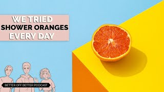 We Tried Shower Oranges Every Day For a Week   Better Off Better #12