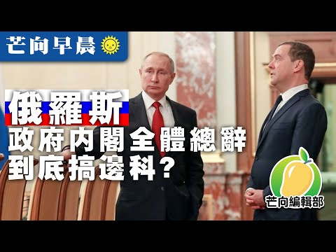 20200116A 俄羅斯政府內閣全體總辭,到底搞邊科? | 芒向早晨