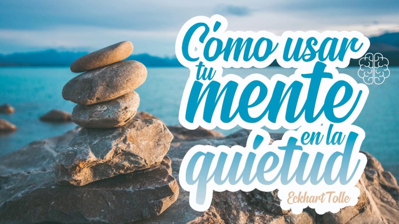 Cómo Usar tu Mente en la Quietud - Por Eckhart Tolle