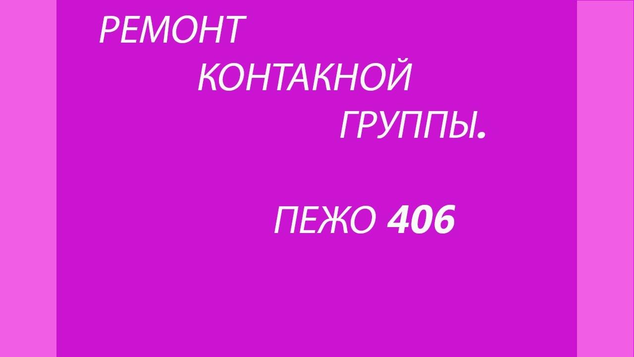 КАК РЕМОНТИРОВАТЬ КОНТАКТНУЮ ГРУППУ ПЕЖО 406