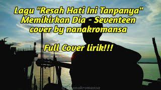 Download Lagu Memikirkan Dia - Seventeen - Resah Hati Ini Tanpanya cover lirik by nanakromansa full version mp3