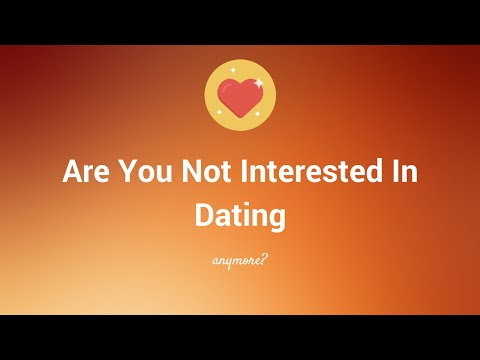 Are You Not Interested In Dating Anymore?