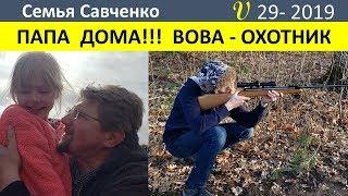 Папа дома!!!! Вова - охотник. Домашние дела, костер, песни. Многодетная Семья Савченко