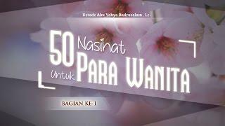 Ceramah Agama Islam: 50 Nasihat untuk Para Wanita (Bagian ke-1) - (Ustadz Abu Yahya Badrusalam, Lc.)
