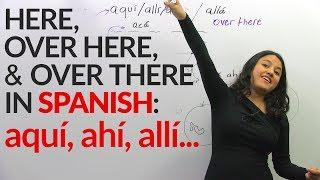 Here, there, over there in spanish: aquí, allí, ahí, allá, acá