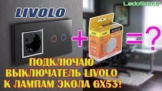 Сенсорный выключатель Livolo и разные лампы GX53.  Как сочетаются? Подключаем и смотрим!