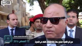 مصر العربية | مدير أمن القاهرة: استمرار حملات إزالة الإشغالات للقضاء على التعديات