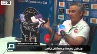 مصر العربية | فوزى البنزرتي   يوضح موقفة من مواجهة الاهلى فى النهائى
