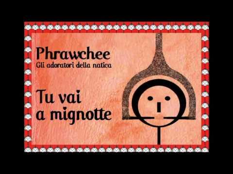 Tu vai a mignotte - Phrawchee