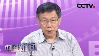 [中国新闻] 柯文哲:2020选举若韩蔡对决 蔡英文会赢 | CCTV中文国际