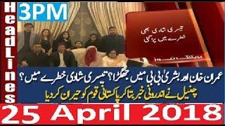 Pakistani News Headlines 3PM 25 April 2018 | PTI Imran Khan Ki 3rd Shadi Khatam Bara Inkashaf