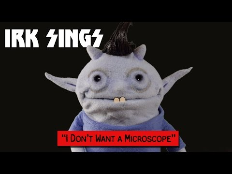 I Don't Want a Microscope - Irk Sings