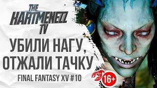 УБИЛИ НАГУ, ОТЖАЛИ ТАЧКУ 🤴🏻 FINAL FANTASY XV #10