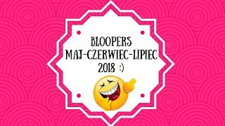 Bloopers - Maj, Czerwiec, Lipiec 2018 :)