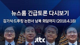 [풀영상] 뉴스룸 긴급토론 - 김기식·드루킹 논란서 남북 정상회담까지 (2018.4.18)